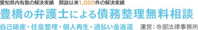愛知県内有数の解決実績 開設以来1,000件の解決実績 豊橋の弁護士による債務整理無料相談 自己破産・任意整理・個人再生・過払い金返還 運営:寺部法律事務所